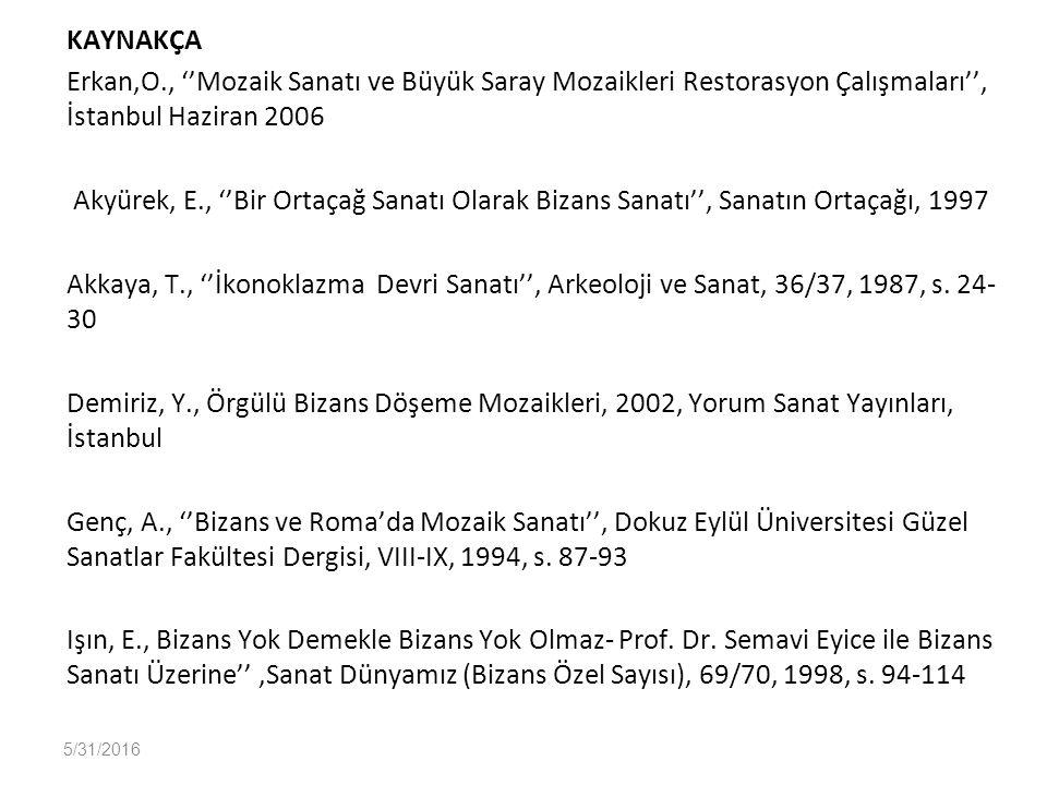 KAYNAKÇA Erkan,O., ''Mozaik Sanatı ve Büyük Saray Mozaikleri Restorasyon Çalışmaları'', İstanbul Haziran 2006 Akyürek, E., ''Bir Ortaçağ Sanatı Olarak Bizans Sanatı'', Sanatın Ortaçağı, 1997 Akkaya, T., ''İkonoklazma Devri Sanatı'', Arkeoloji ve Sanat, 36/37, 1987, s. 24-30 Demiriz, Y., Örgülü Bizans Döşeme Mozaikleri, 2002, Yorum Sanat Yayınları, İstanbul Genç, A., ''Bizans ve Roma'da Mozaik Sanatı'', Dokuz Eylül Üniversitesi Güzel Sanatlar Fakültesi Dergisi, VIII-IX, 1994, s. 87-93 Işın, E., Bizans Yok Demekle Bizans Yok Olmaz- Prof. Dr. Semavi Eyice ile Bizans Sanatı Üzerine'' ,Sanat Dünyamız (Bizans Özel Sayısı), 69/70, 1998, s. 94-114