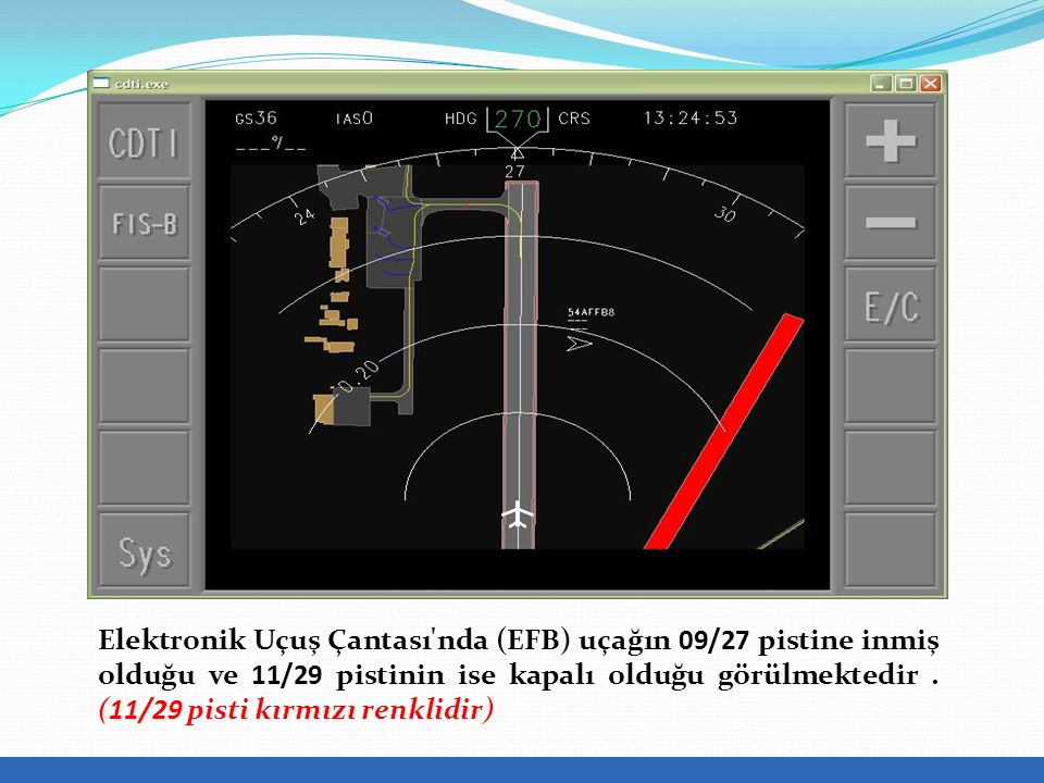 Elektronik Uçuş Çantası nda (EFB) uçağın 09/27 pistine inmiş olduğu ve 11/29 pistinin ise kapalı olduğu görülmektedir .