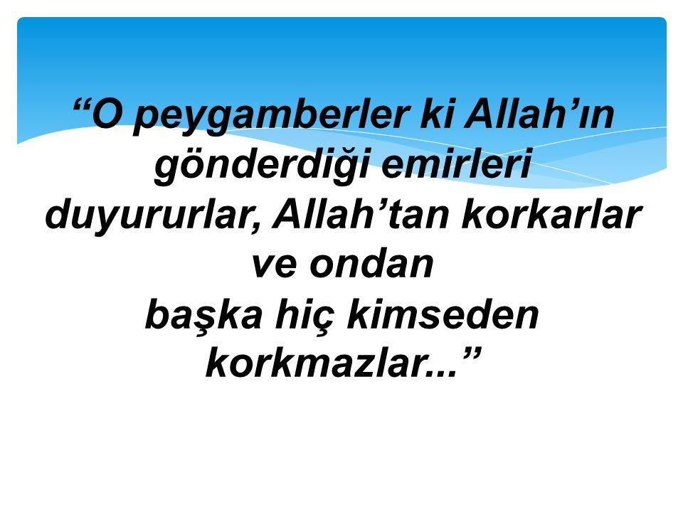 O peygamberler ki Allah'ın gönderdiği emirleri duyururlar, Allah'tan korkarlar ve ondan başka hiç kimseden korkmazlar...