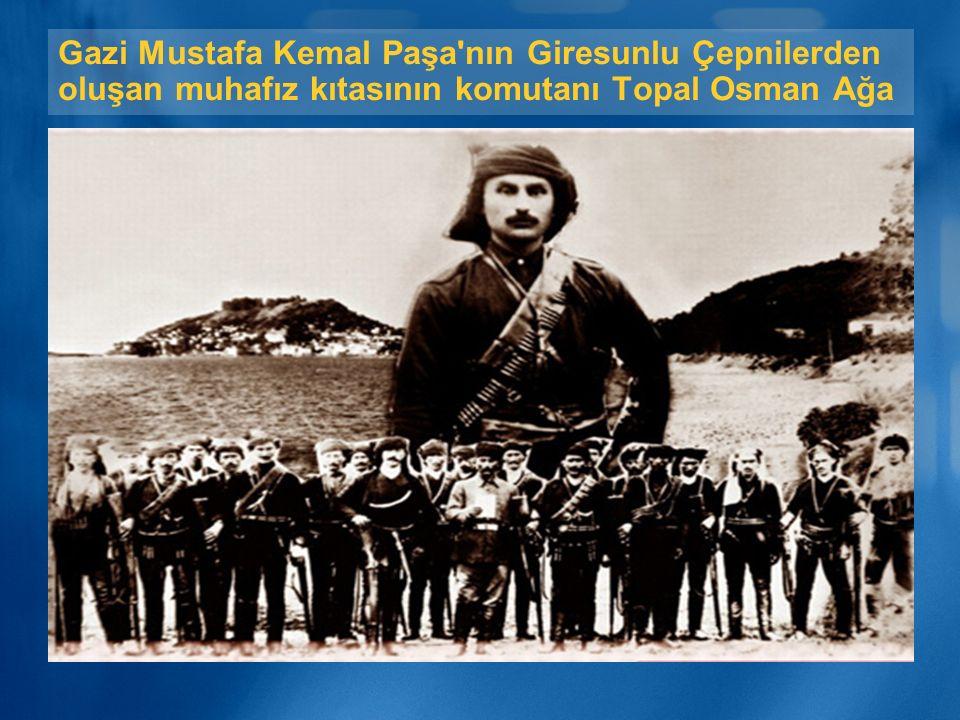 Gazi Mustafa Kemal Paşa nın Giresunlu Çepnilerden oluşan muhafız kıtasının komutanı Topal Osman Ağa