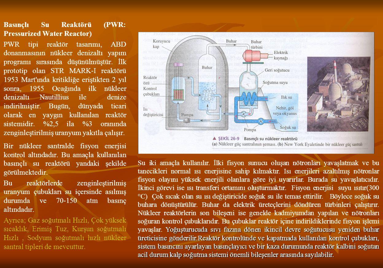 Basınçlı Su Reaktörü (PWR: Pressurized Water Reactor) PWR tipi reaktör tasarımı, ABD donanmasının nükleer denizaltı yapım programı sırasında düşünülmüştür. İlk prototip olan STR MARK-I reaktörü 1953 Mart ında kritikliğe eriştikten 2 yıl sonra, 1955 Ocağında ilk nükleer denizaltı Nautillius ile denize indirilmiştir. Bugün, dünyada ticari olarak en yaygın kullanılan reaktör sistemidir. %2,5 ila %3 oranında zenginleştirilmiş uranyum yakıtla çalışır. Bir nükleer santralde fisyon enerjisi kontrol altındadır. Bu amaçla kullanılan basınçlı su reaktörü yandaki şekilde görülmektedir. Bu reaktörlerde zenginleştirilmiş uranyum çubukları su içersinde asılmış durumda ve 70-150 atm basınç altındadır. Ayrıca; Gaz soğutmalı Hızlı, Çok yüksek sıcaklık, Erimiş Tuz, Kurşun soğutmalı Hızlı , Sodyum soğutmalı hızlı nükleer santral tipleri de mevcuttur.