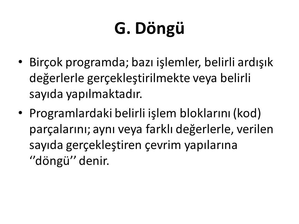 G. Döngü Birçok programda; bazı işlemler, belirli ardışık değerlerle gerçekleştirilmekte veya belirli sayıda yapılmaktadır.
