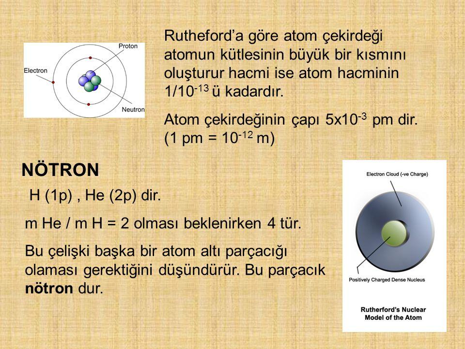 Rutheford'a göre atom çekirdeği atomun kütlesinin büyük bir kısmını oluşturur hacmi ise atom hacminin 1/10-13 ü kadardır.