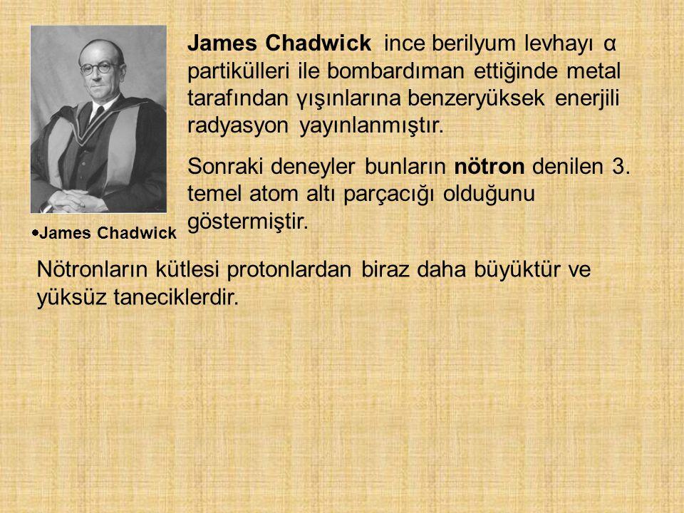 James Chadwick ince berilyum levhayı α partikülleri ile bombardıman ettiğinde metal tarafından γışınlarına benzeryüksek enerjili radyasyon yayınlanmıştır.