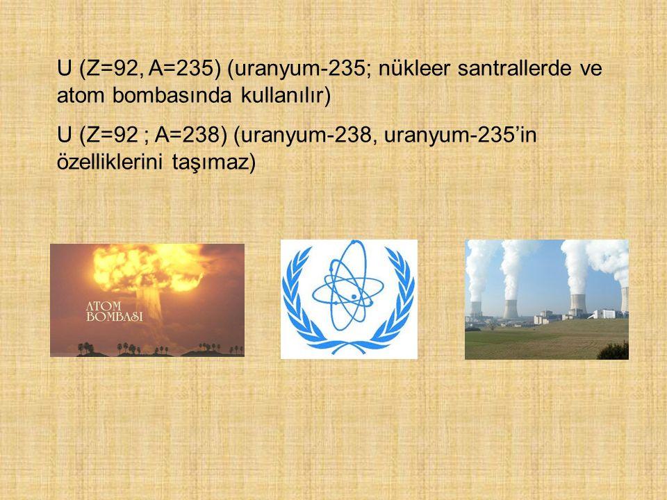 U (Z=92, A=235) (uranyum-235; nükleer santrallerde ve atom bombasında kullanılır)