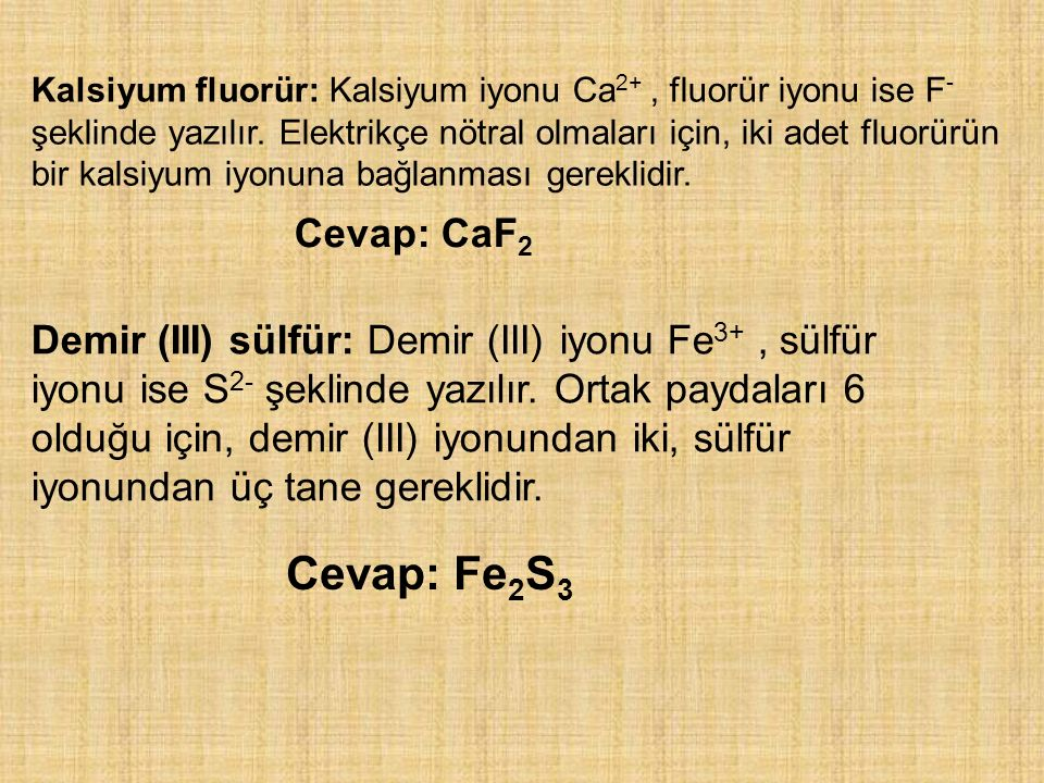 Kalsiyum fluorür: Kalsiyum iyonu Ca2+ , fluorür iyonu ise F- şeklinde yazılır. Elektrikçe nötral olmaları için, iki adet fluorürün bir kalsiyum iyonuna bağlanması gereklidir.