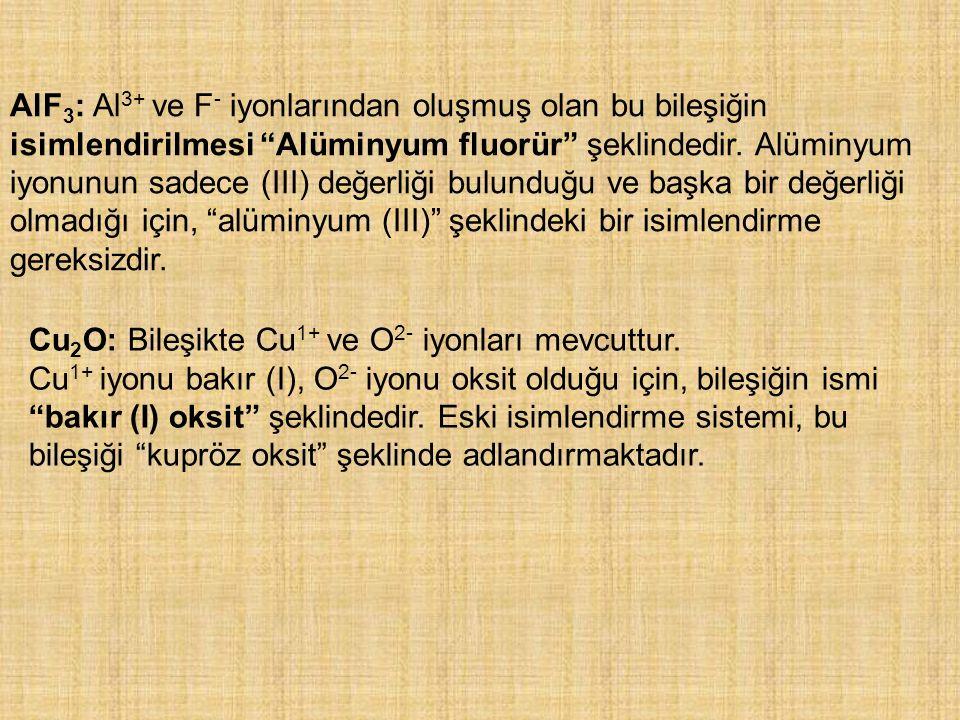 AlF3: Al3+ ve F- iyonlarından oluşmuş olan bu bileşiğin isimlendirilmesi Alüminyum fluorür şeklindedir. Alüminyum iyonunun sadece (III) değerliği bulunduğu ve başka bir değerliği olmadığı için, alüminyum (III) şeklindeki bir isimlendirme gereksizdir.