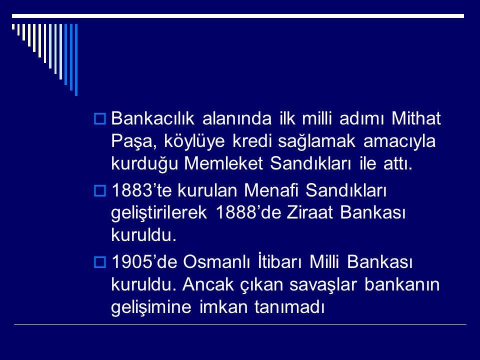 Bankacılık alanında ilk milli adımı Mithat Paşa, köylüye kredi sağlamak amacıyla kurduğu Memleket Sandıkları ile attı.
