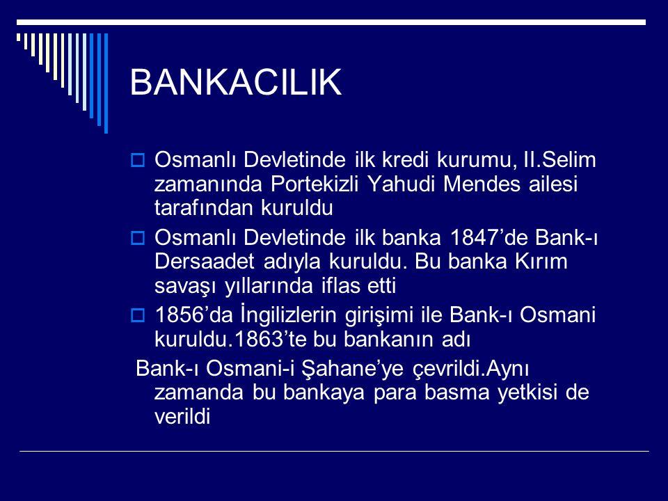BANKACILIK Osmanlı Devletinde ilk kredi kurumu, II.Selim zamanında Portekizli Yahudi Mendes ailesi tarafından kuruldu.