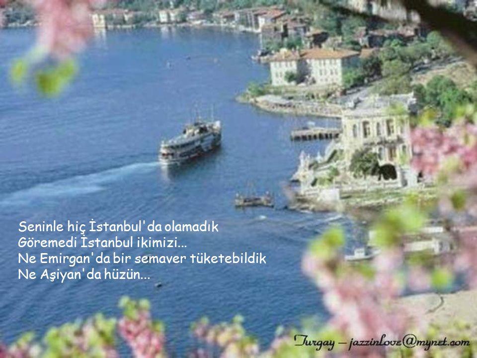 Seninle hiç İstanbul da olamadık