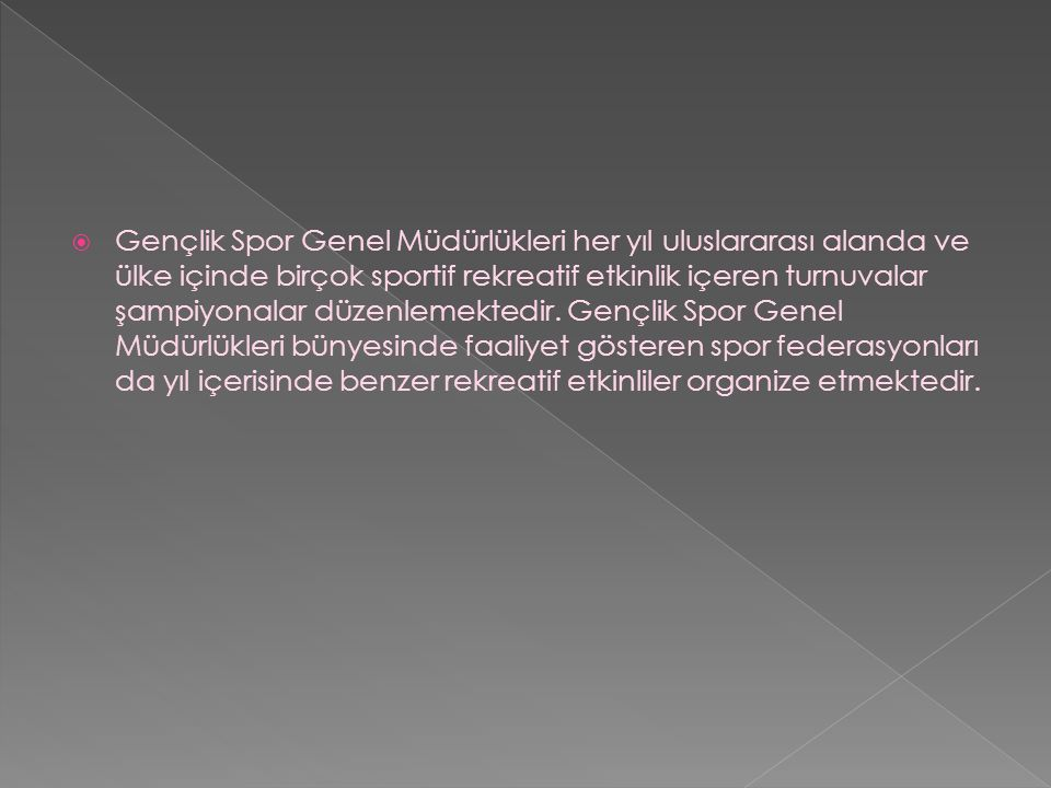 Gençlik Spor Genel Müdürlükleri her yıl uluslararası alanda ve ülke içinde birçok sportif rekreatif etkinlik içeren turnuvalar şampiyonalar düzenlemektedir.