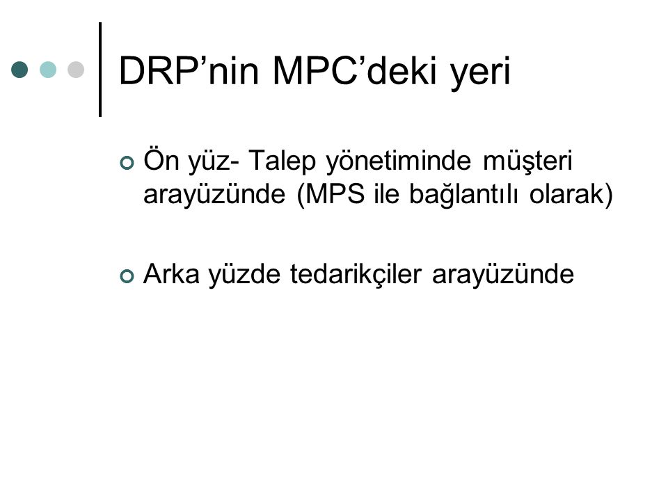 DRP'nin MPC'deki yeri Ön yüz- Talep yönetiminde müşteri arayüzünde (MPS ile bağlantılı olarak) Arka yüzde tedarikçiler arayüzünde.