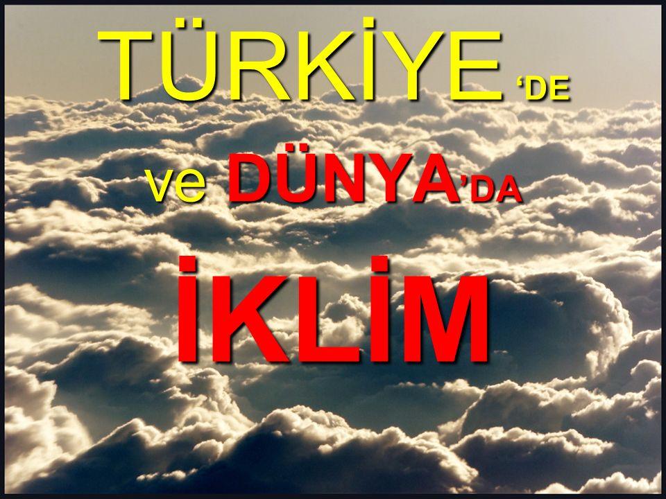 TÜRKİYE 'DE ve DÜNYA'DA İKLİM