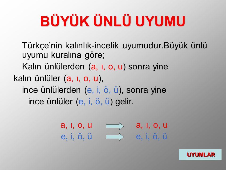 BÜYÜK ÜNLÜ UYUMU Türkçe'nin kalınlık-incelik uyumudur.Büyük ünlü uyumu kuralına göre; Kalın ünlülerden (a, ı, o, u) sonra yine.