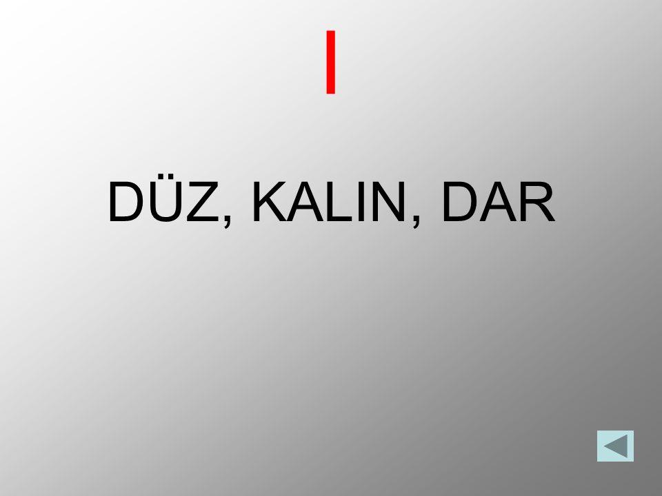 I DÜZ, KALIN, DAR