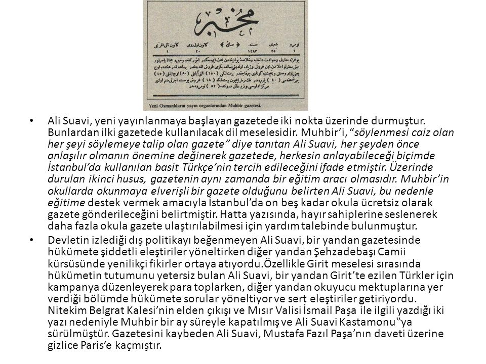 Ali Suavi, yeni yayınlanmaya başlayan gazetede iki nokta üzerinde durmuştur. Bunlardan ilki gazetede kullanılacak dil meselesidir. Muhbir'i, söylenmesi caiz olan her şeyi söylemeye talip olan gazete diye tanıtan Ali Suavi, her şeyden önce anlaşılır olmanın önemine değinerek gazetede, herkesin anlayabileceği biçimde İstanbul'da kullanılan basit Türkçe'nin tercih edileceğini ifade etmiştir. Üzerinde durulan ikinci husus, gazetenin aynı zamanda bir eğitim aracı olmasıdır. Muhbir'in okullarda okunmaya elverişli bir gazete olduğunu belirten Ali Suavi, bu nedenle eğitime destek vermek amacıyla İstanbul'da on beş kadar okula ücretsiz olarak gazete gönderileceğini belirtmiştir. Hatta yazısında, hayır sahiplerine seslenerek daha fazla okula gazete ulaştırılabilmesi için yardım talebinde bulunmuştur.