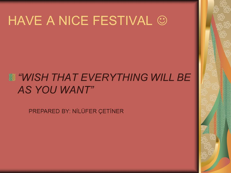 HAVE A NICE FESTIVAL  WISH THAT EVERYTHING WILL BE AS YOU WANT