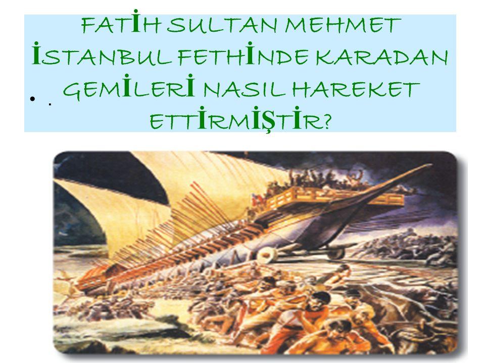 FATİH SULTAN MEHMET İSTANBUL FETHİNDE KARADAN GEMİLERİ NASIL HAREKET ETTİRMİŞTİR