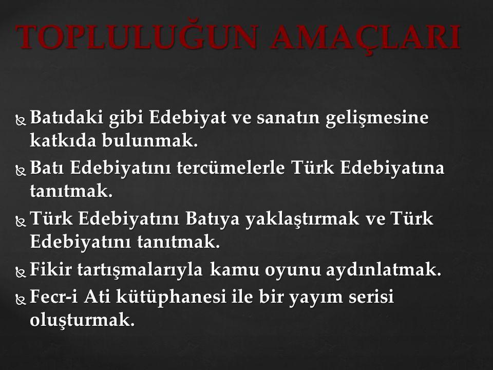 TOPLULUĞUN AMAÇLARI Batıdaki gibi Edebiyat ve sanatın gelişmesine katkıda bulunmak. Batı Edebiyatını tercümelerle Türk Edebiyatına tanıtmak.