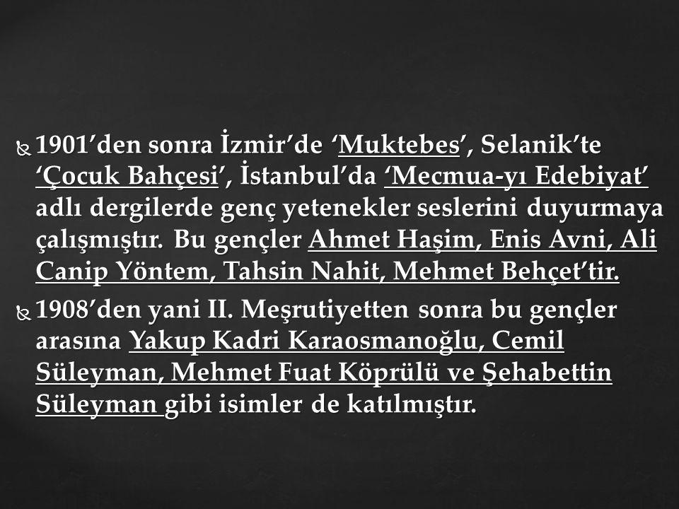 1901'den sonra İzmir'de 'Muktebes', Selanik'te 'Çocuk Bahçesi', İstanbul'da 'Mecmua-yı Edebiyat' adlı dergilerde genç yetenekler seslerini duyurmaya çalışmıştır. Bu gençler Ahmet Haşim, Enis Avni, Ali Canip Yöntem, Tahsin Nahit, Mehmet Behçet'tir.