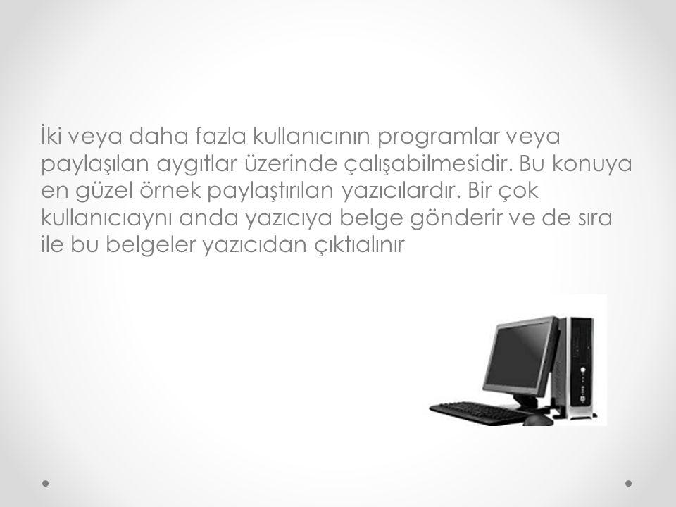 İki veya daha fazla kullanıcının programlar veya paylaşılan aygıtlar üzerinde çalışabilmesidir.