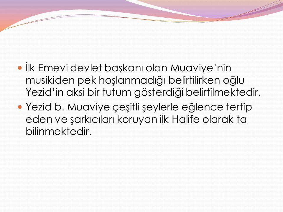 İlk Emevi devlet başkanı olan Muaviye'nin musikiden pek hoşlanmadığı belirtilirken oğlu Yezid'in aksi bir tutum gösterdiği belirtilmektedir.