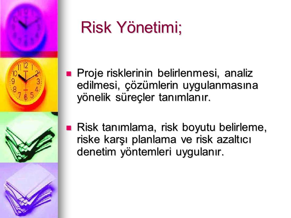 Risk Yönetimi; Proje risklerinin belirlenmesi, analiz edilmesi, çözümlerin uygulanmasına yönelik süreçler tanımlanır.