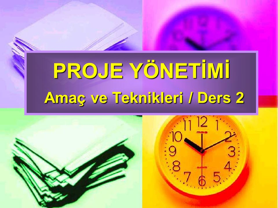 PROJE YÖNETİMİ Amaç ve Teknikleri / Ders 2