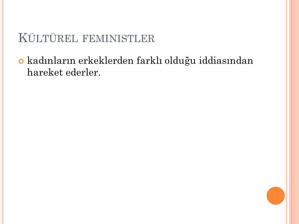 Kültürel feministler kadınların erkeklerden farklı olduğu iddiasından hareket ederler.