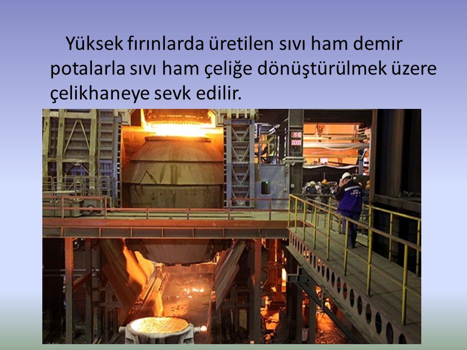 Yüksek fırınlarda üretilen sıvı ham demir potalarla sıvı ham çeliğe dönüştürülmek üzere çelikhaneye sevk edilir.