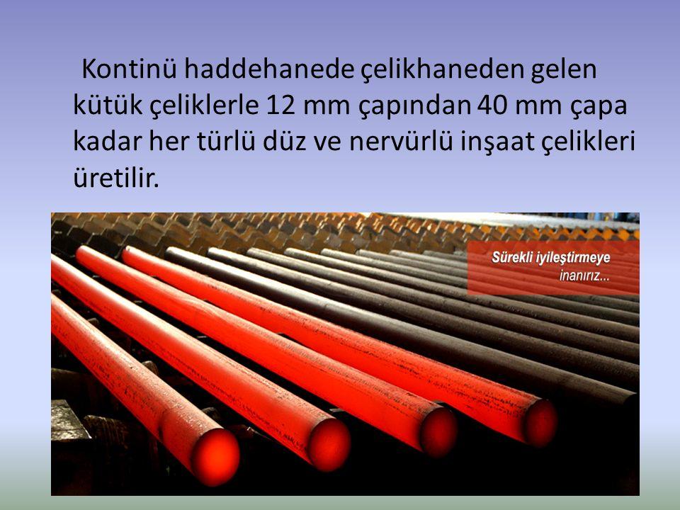 Kontinü haddehanede çelikhaneden gelen kütük çeliklerle 12 mm çapından 40 mm çapa kadar her türlü düz ve nervürlü inşaat çelikleri üretilir.