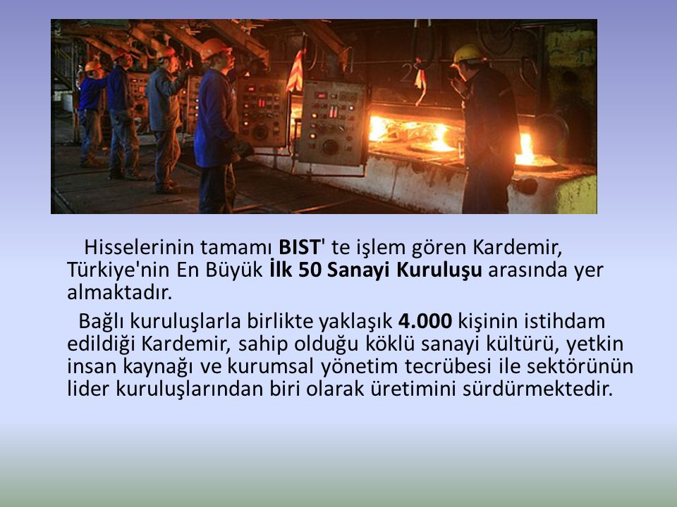 Hisselerinin tamamı BIST te işlem gören Kardemir, Türkiye nin En Büyük İlk 50 Sanayi Kuruluşu arasında yer almaktadır.