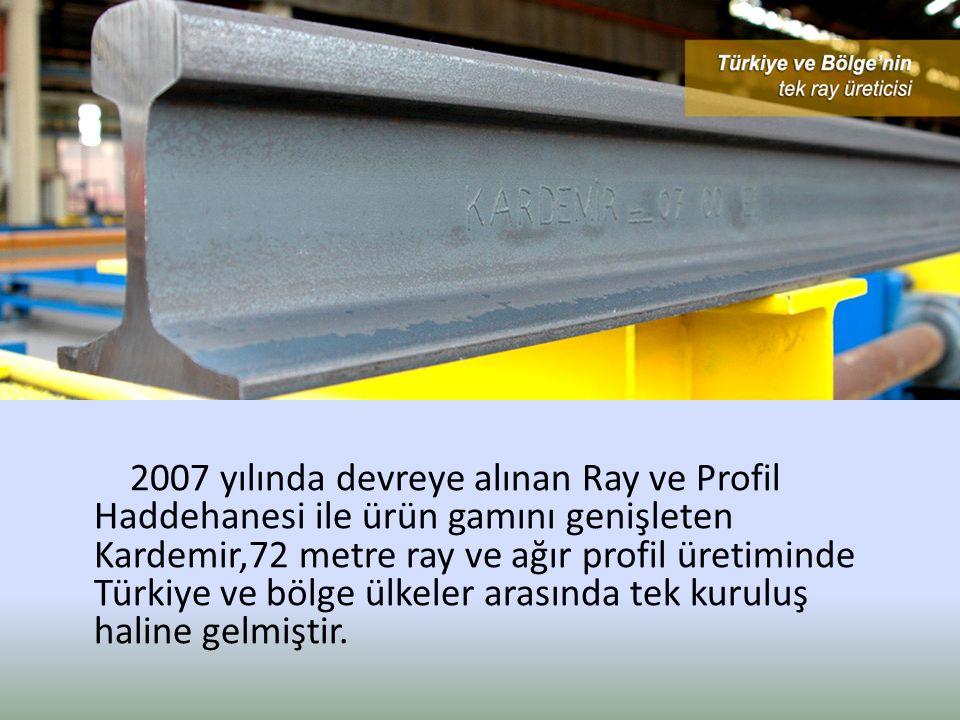 2007 yılında devreye alınan Ray ve Profil Haddehanesi ile ürün gamını genişleten Kardemir,72 metre ray ve ağır profil üretiminde Türkiye ve bölge ülkeler arasında tek kuruluş haline gelmiştir.