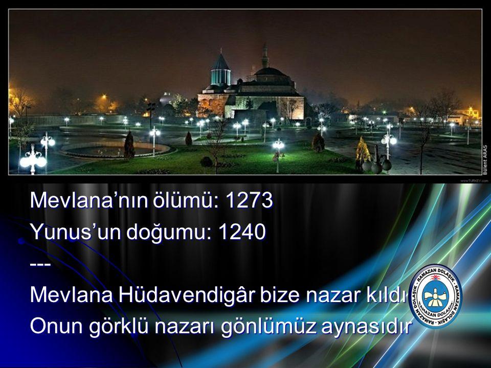 Mevlana'nın ölümü: 1273 Yunus'un doğumu: 1240. --- Mevlana Hüdavendigâr bize nazar kıldı.