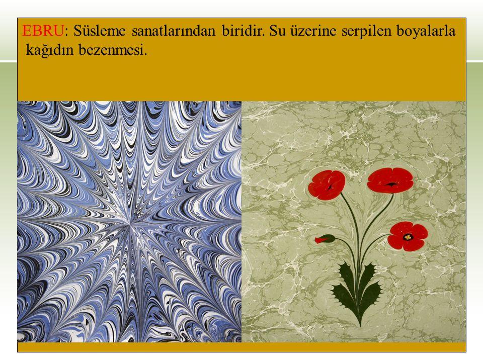 EBRU: Süsleme sanatlarından biridir. Su üzerine serpilen boyalarla