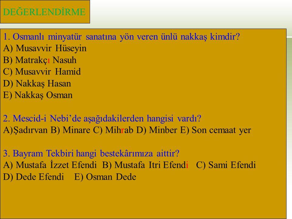 DEĞERLENDİRME 1. Osmanlı minyatür sanatına yön veren ünlü nakkaş kimdir A) Musavvir Hüseyin. B) Matrakçı Nasuh.