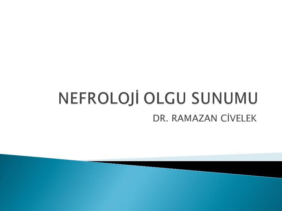 NEFROLOJİ OLGU SUNUMU DR. RAMAZAN CİVELEK