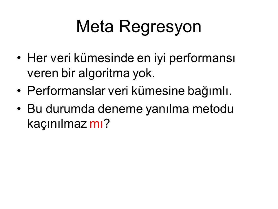 Meta Regresyon Her veri kümesinde en iyi performansı veren bir algoritma yok. Performanslar veri kümesine bağımlı.