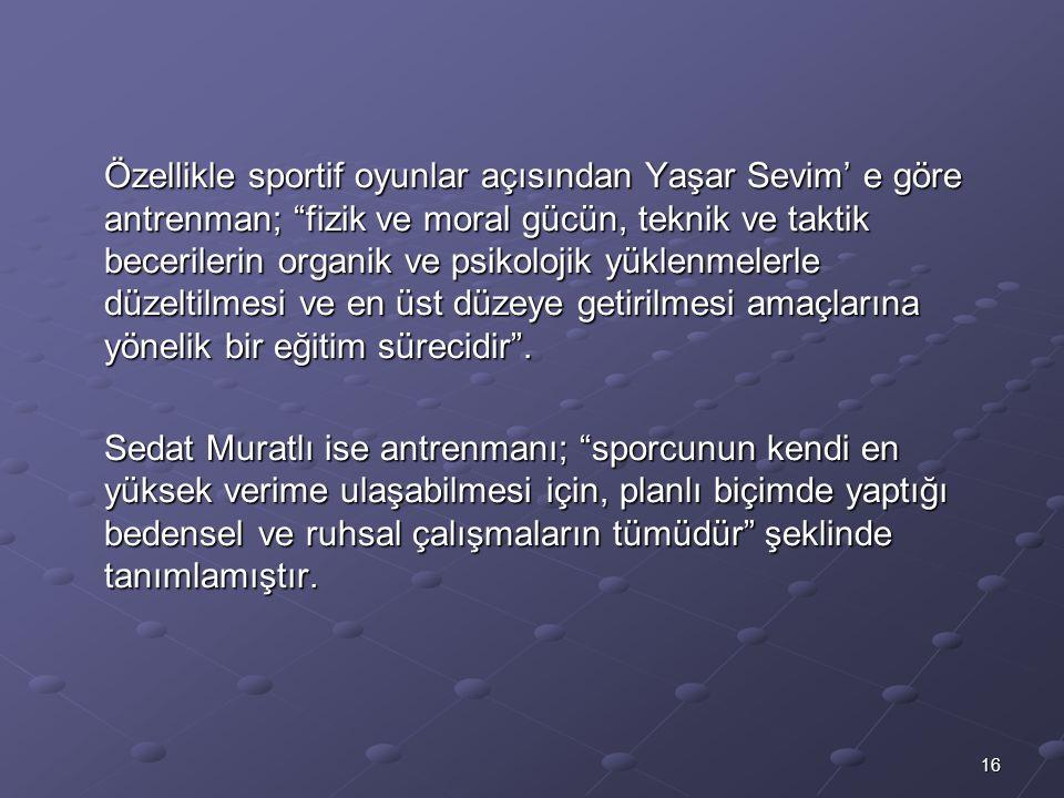 Özellikle sportif oyunlar açısından Yaşar Sevim' e göre antrenman; fizik ve moral gücün, teknik ve taktik becerilerin organik ve psikolojik yüklenmelerle düzeltilmesi ve en üst düzeye getirilmesi amaçlarına yönelik bir eğitim sürecidir .