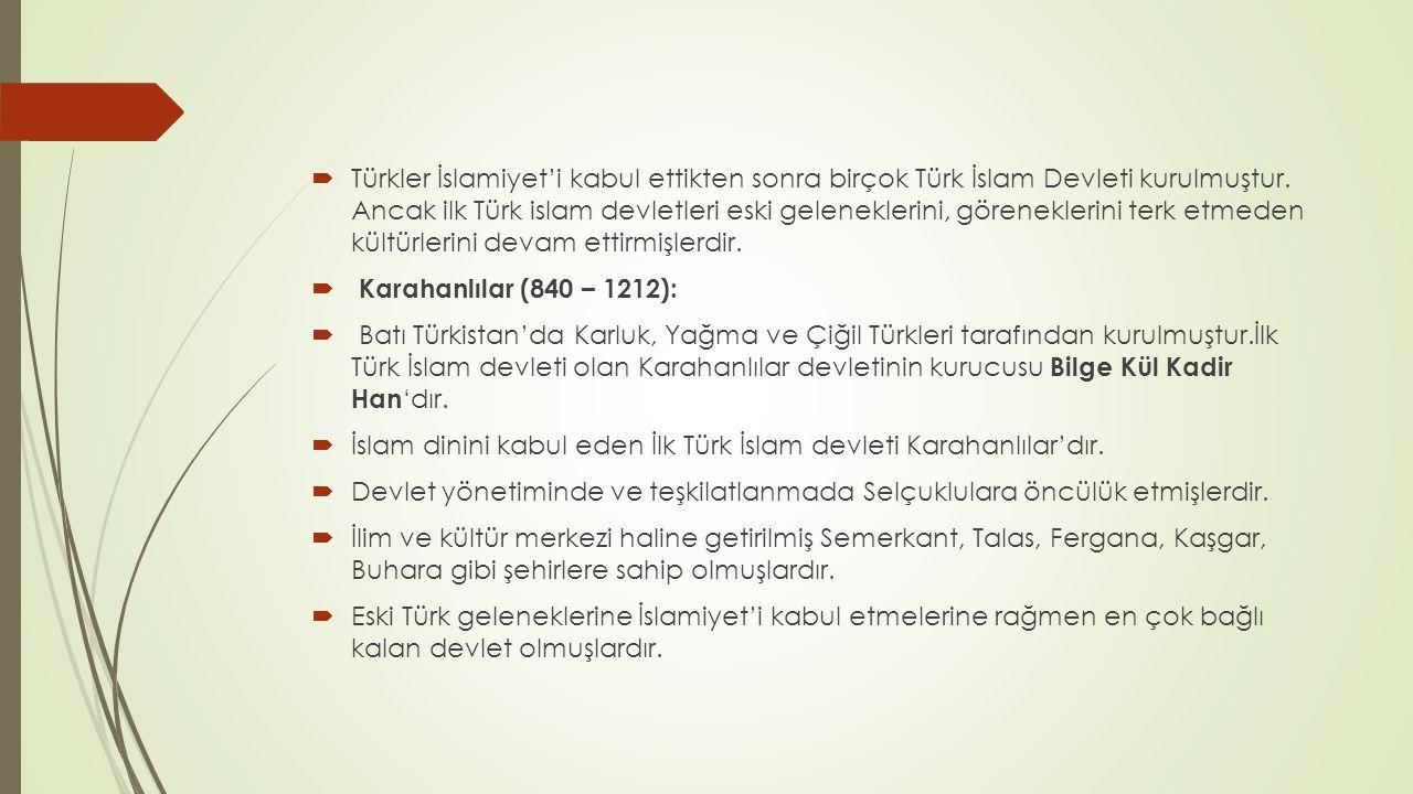 Türkler İslamiyet'i kabul ettikten sonra birçok Türk İslam Devleti kurulmuştur. Ancak ilk Türk islam devletleri eski geleneklerini, göreneklerini terk etmeden kültürlerini devam ettirmişlerdir.