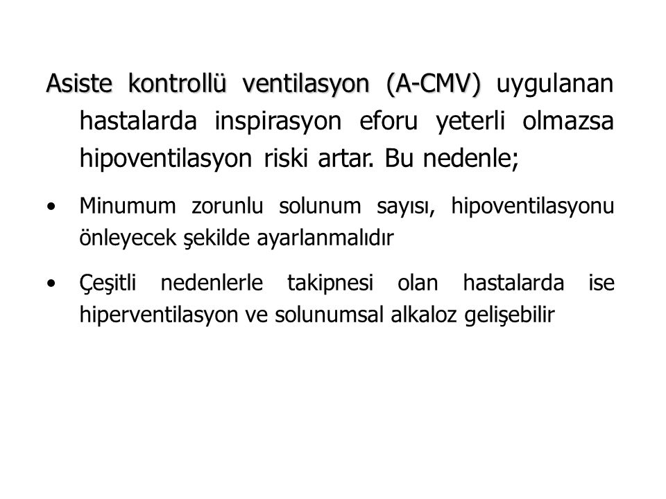 Asiste kontrollü ventilasyon (A-CMV) uygulanan hastalarda inspirasyon eforu yeterli olmazsa hipoventilasyon riski artar. Bu nedenle;