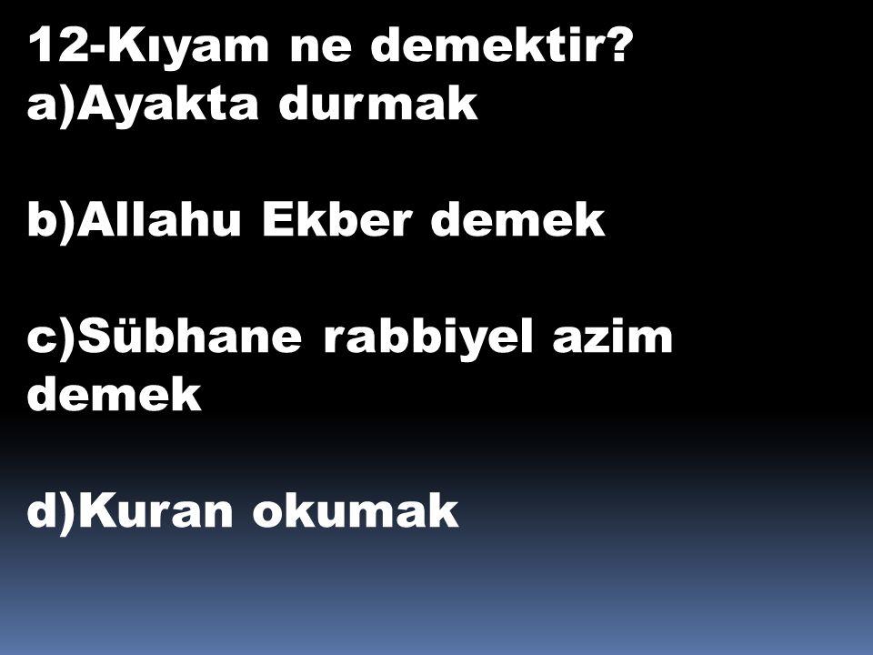 12-Kıyam ne demektir. a)Ayakta durmak. b)Allahu Ekber demek.