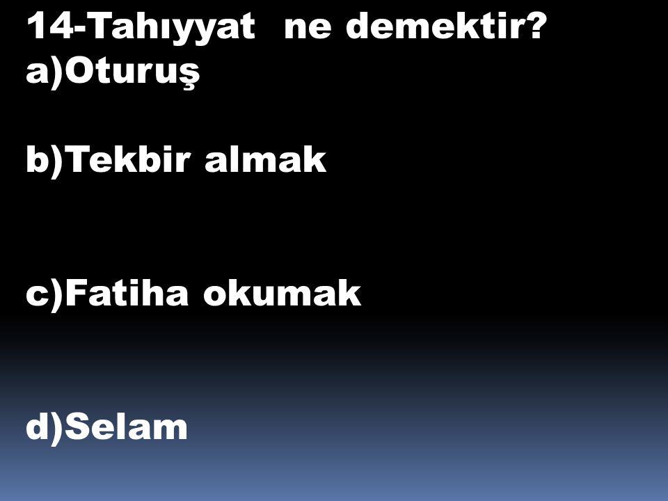 14-Tahıyyat ne demektir a)Oturuş b)Tekbir almak c)Fatiha okumak d)Selam