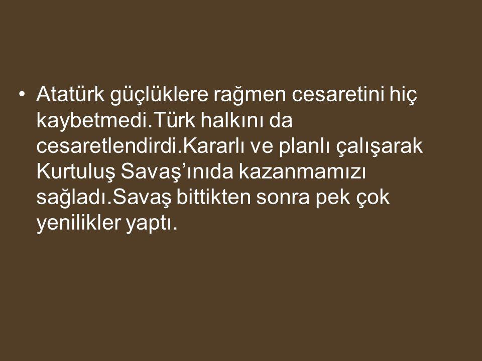 Atatürk güçlüklere rağmen cesaretini hiç kaybetmedi