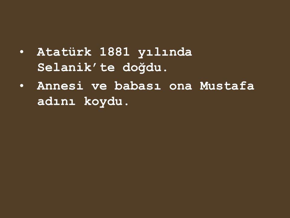 Atatürk 1881 yılında Selanik'te doğdu.