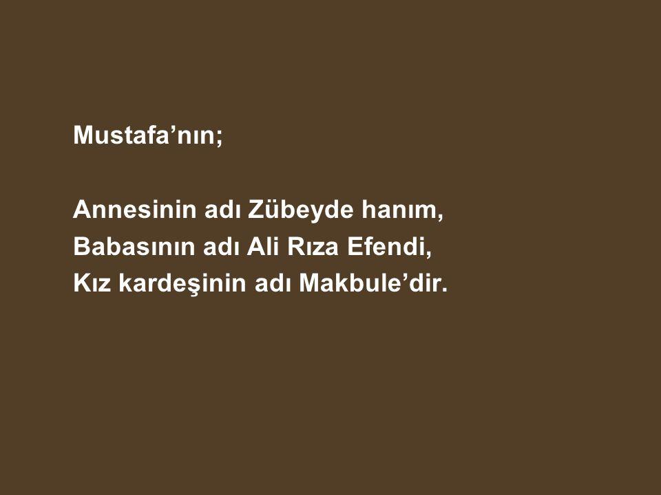 Mustafa'nın; Annesinin adı Zübeyde hanım, Babasının adı Ali Rıza Efendi, Kız kardeşinin adı Makbule'dir.