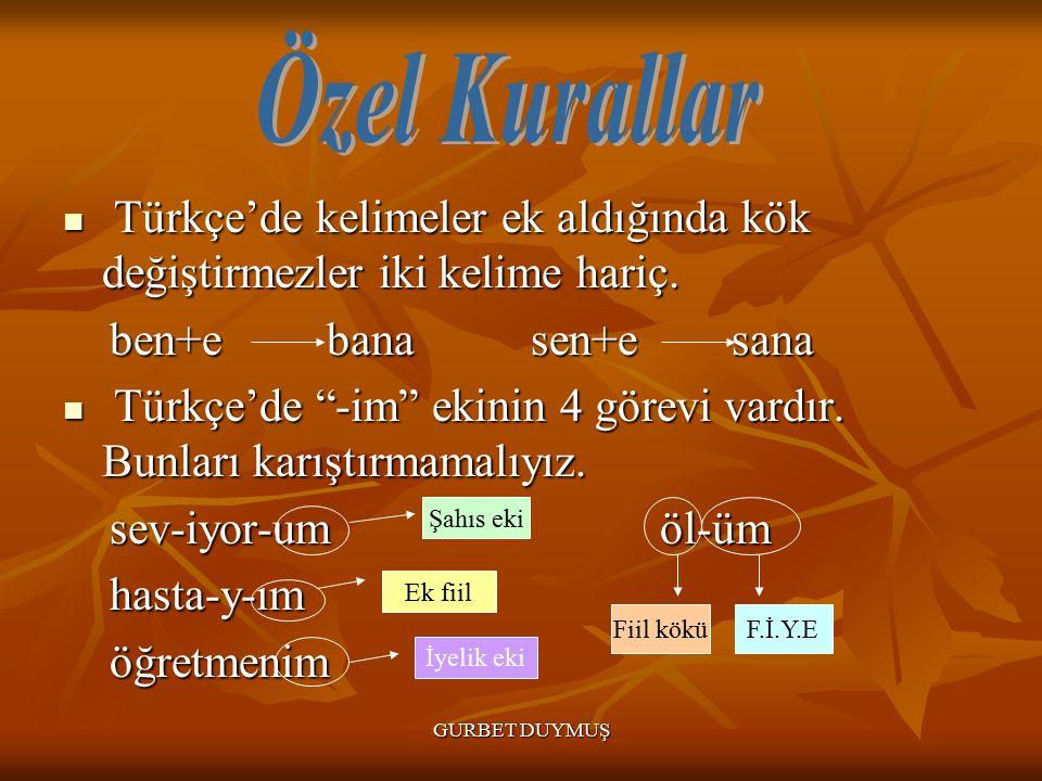 Özel Kurallar Türkçe'de kelimeler ek aldığında kök değiştirmezler iki kelime hariç. ben+e bana sen+e sana.