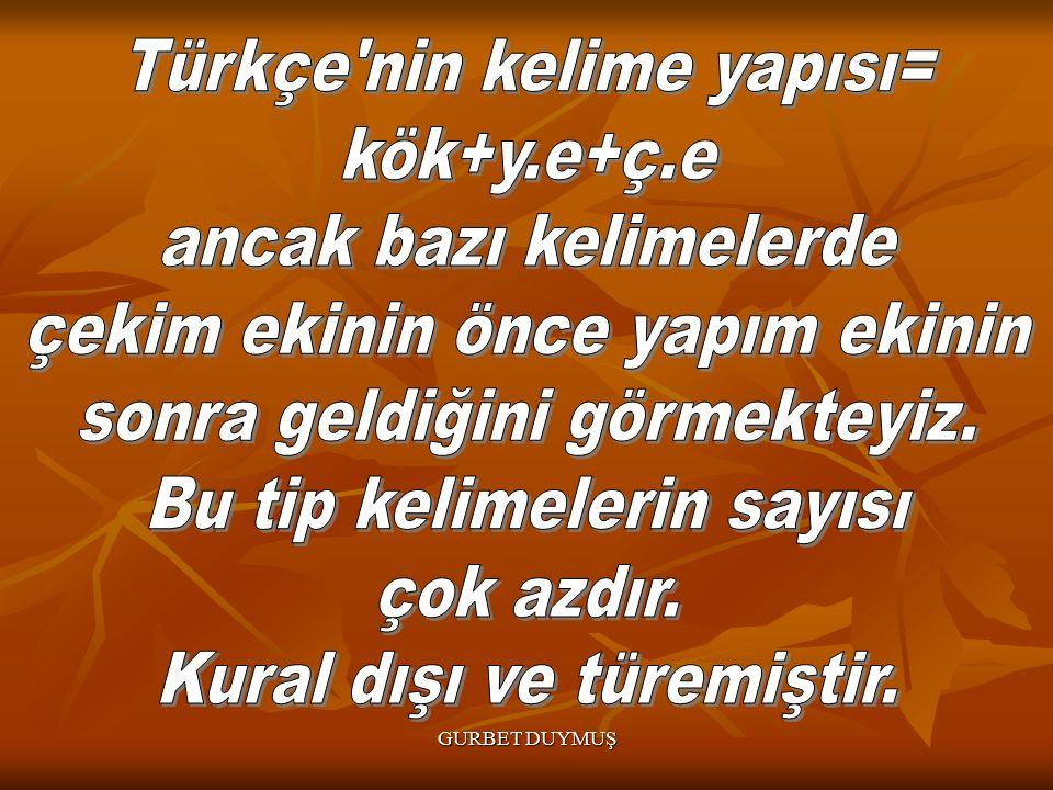 Türkçe nin kelime yapısı= kök+y.e+ç.e ancak bazı kelimelerde
