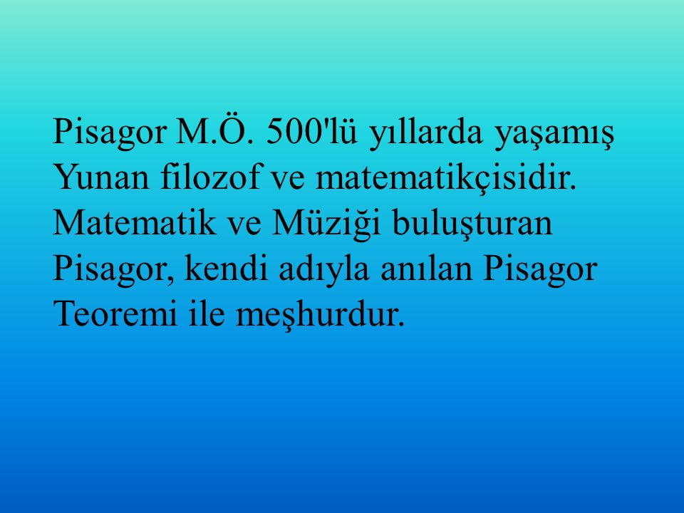 Pisagor M.Ö. 500 lü yıllarda yaşamış Yunan filozof ve matematikçisidir.