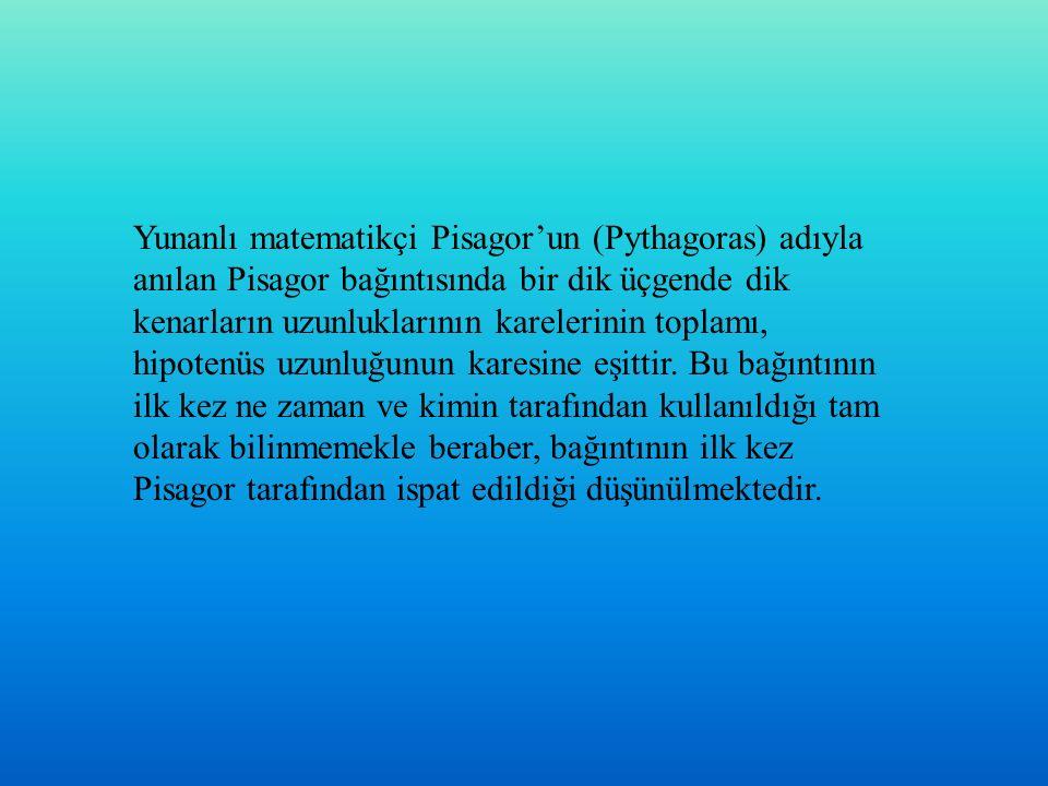 Yunanlı matematikçi Pisagor'un (Pythagoras) adıyla anılan Pisagor bağıntısında bir dik üçgende dik kenarların uzunluklarının karelerinin toplamı, hipotenüs uzunluğunun karesine eşittir.